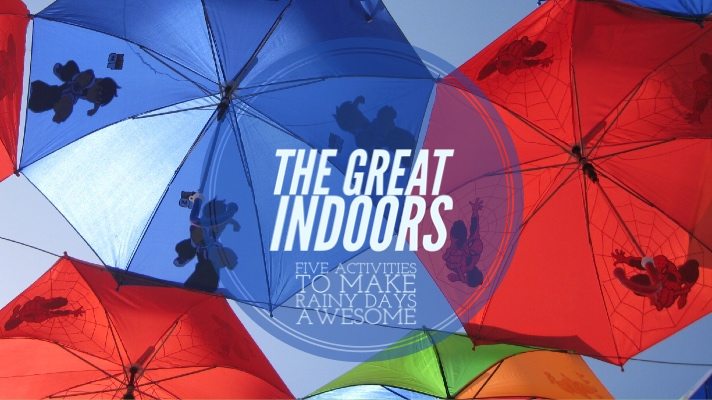 The Great Indoors: Five Awesome Ways to Make Your Rainy Days Better